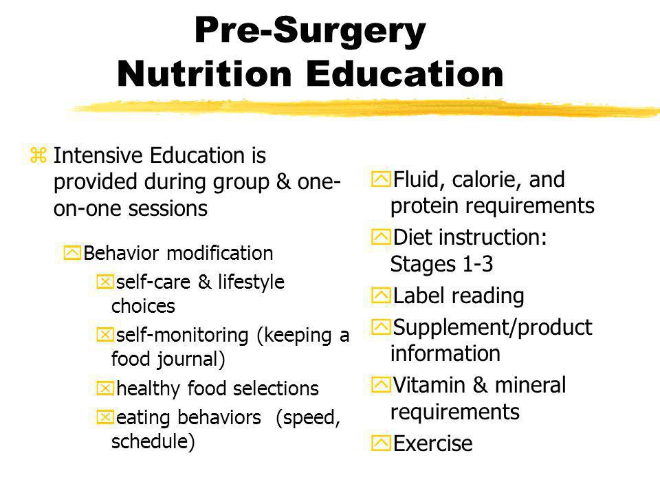 Pre-Surgery Nutrition Education zIntensive Education is provided during group & one- on-one sessions yBehavior modification xself-care & lifestyle cho