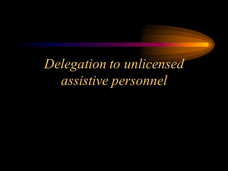 Delegation to unlicensed assistive personnel