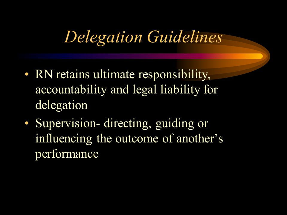 Delegation Guidelines RN retains ultimate responsibility, accountability and legal liability for delegation Supervision- directing, guiding or influencing the outcome of another's performance