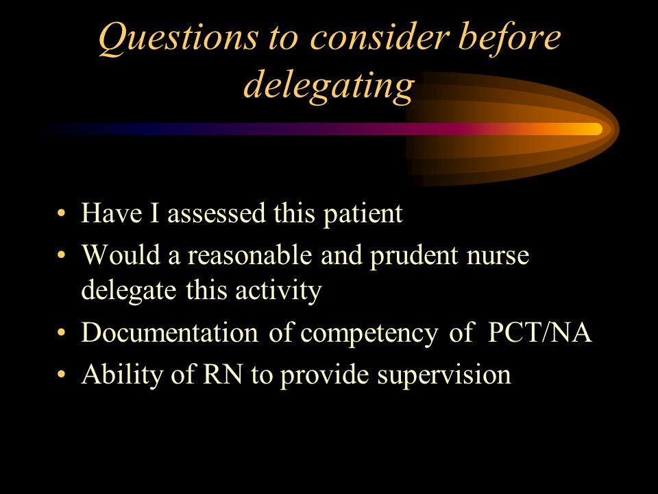 Questions to consider before delegating Have I assessed this patient Would a reasonable and prudent nurse delegate this activity Documentation of competency of PCT/NA Ability of RN to provide supervision
