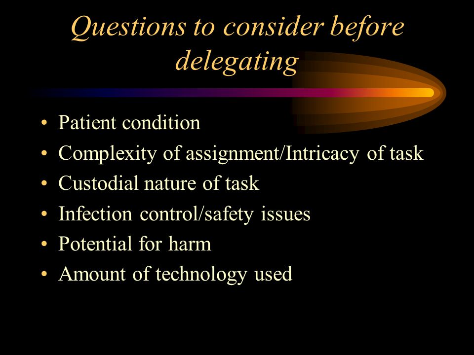 Questions to consider before delegating Patient condition Complexity of assignment/Intricacy of task Custodial nature of task Infection control/safety issues Potential for harm Amount of technology used