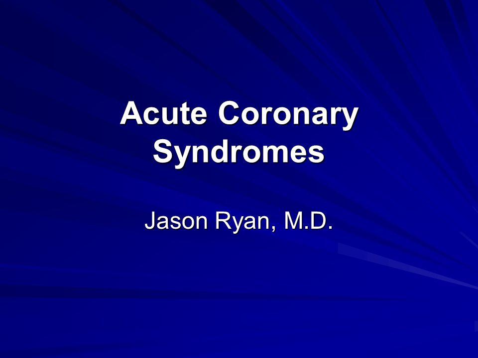 Acute Coronary Syndromes Jason Ryan, M.D.