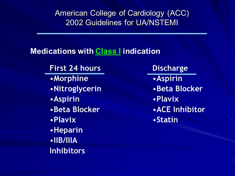 American College of Cardiology (ACC) 2002 Guidelines for UA/NSTEMI Medications with Class I indication First 24 hours Morphine Nitroglycerin Aspirin B