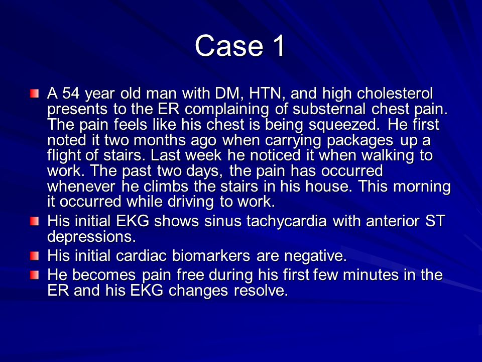 Case 1 A 54 year old man with DM, HTN, and high cholesterol presents to the ER complaining of substernal chest pain.