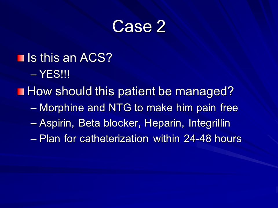 Case 2 Is this an ACS? –YES!!! How should this patient be managed? –Morphine and NTG to make him pain free –Aspirin, Beta blocker, Heparin, Integrilli