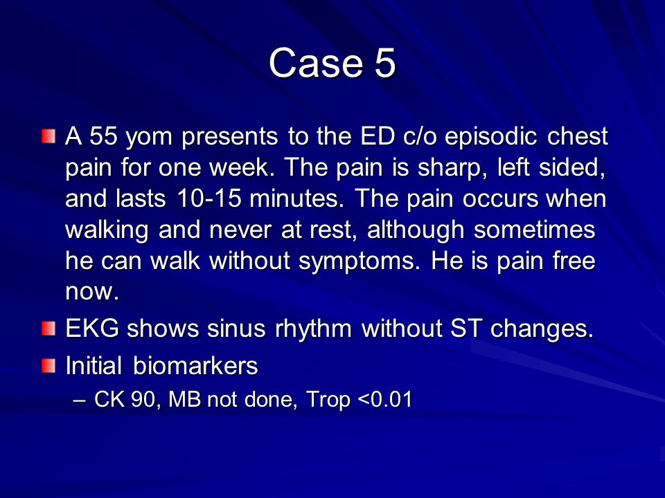 Case 5 A 55 yom presents to the ED c/o episodic chest pain for one week. The pain is sharp, left sided, and lasts 10-15 minutes. The pain occurs when