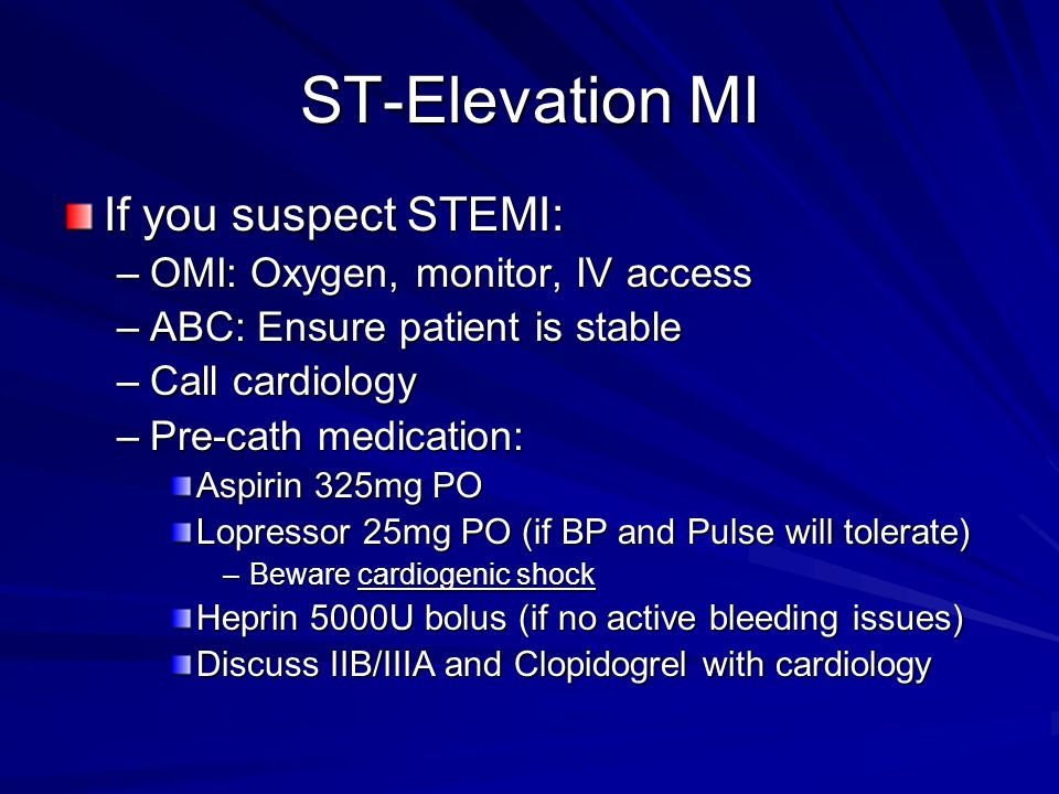 ST-Elevation MI If you suspect STEMI: –OMI: Oxygen, monitor, IV access –ABC: Ensure patient is stable –Call cardiology –Pre-cath medication: Aspirin 325mg PO Lopressor 25mg PO (if BP and Pulse will tolerate) –Beware cardiogenic shock Heprin 5000U bolus (if no active bleeding issues) Discuss IIB/IIIA and Clopidogrel with cardiology