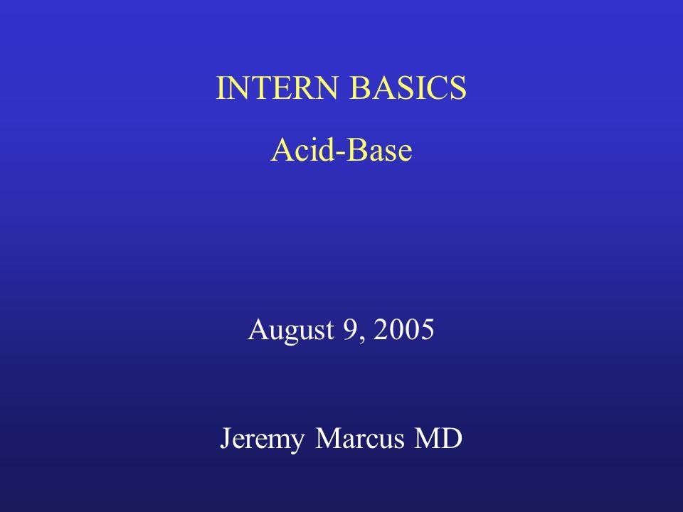 INTERN BASICS Acid-Base August 9, 2005 Jeremy Marcus MD