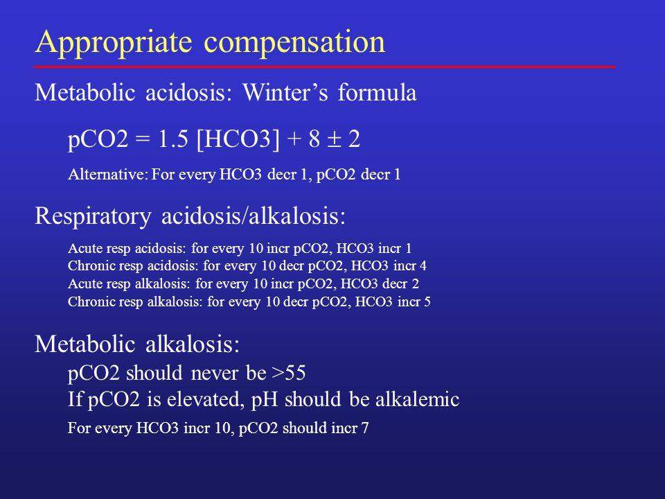 Appropriate compensation Metabolic acidosis: Winter's formula pCO2 = 1.5 [HCO3] + 8  2 Alternative: For every HCO3 decr 1, pCO2 decr 1 Respiratory ac
