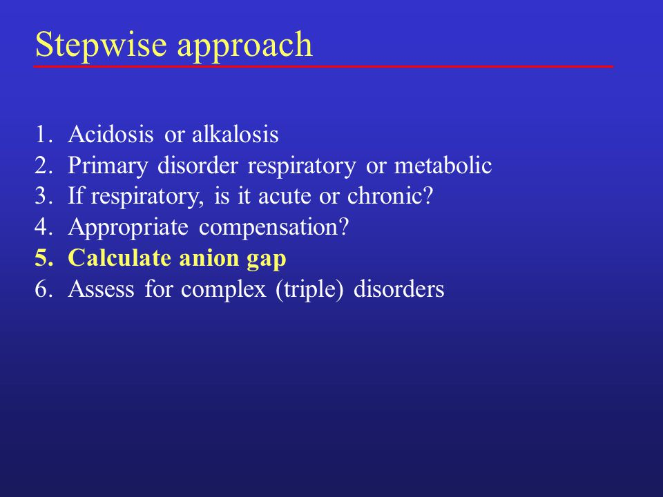 Stepwise approach 1.Acidosis or alkalosis 2.Primary disorder respiratory or metabolic 3.If respiratory, is it acute or chronic.