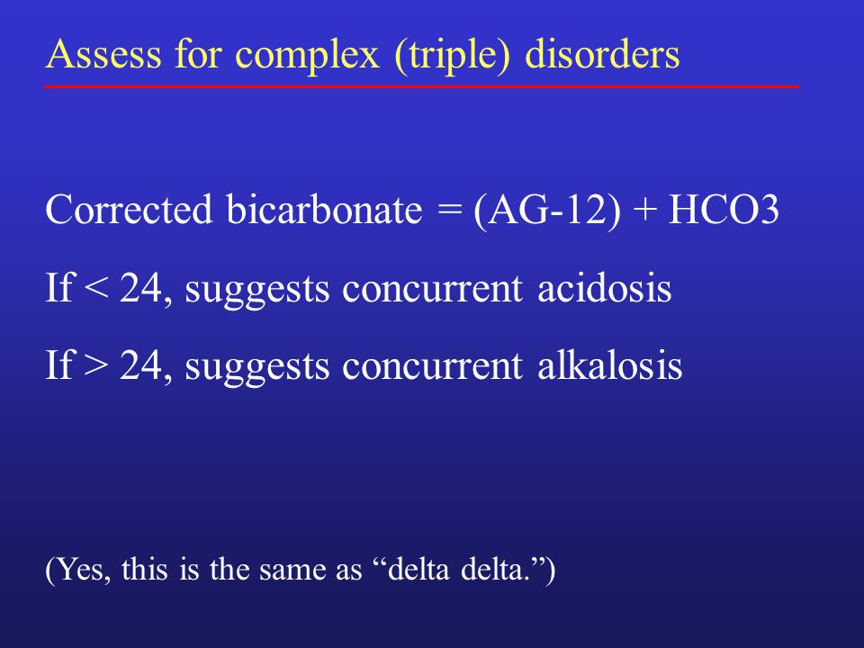 Assess for complex (triple) disorders Corrected bicarbonate = (AG-12) + HCO3 If < 24, suggests concurrent acidosis If > 24, suggests concurrent alkalosis (Yes, this is the same as delta delta. )