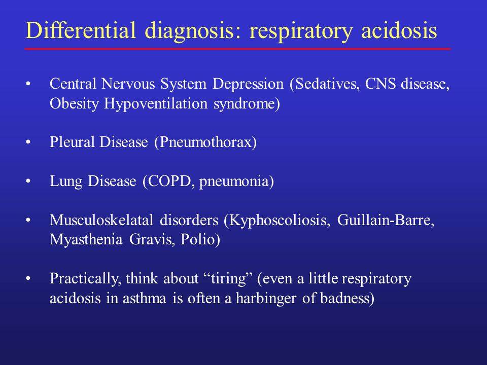 Differential diagnosis: respiratory acidosis Central Nervous System Depression (Sedatives, CNS disease, Obesity Hypoventilation syndrome) Pleural Disease (Pneumothorax) Lung Disease (COPD, pneumonia) Musculoskelatal disorders (Kyphoscoliosis, Guillain-Barre, Myasthenia Gravis, Polio) Practically, think about tiring (even a little respiratory acidosis in asthma is often a harbinger of badness)