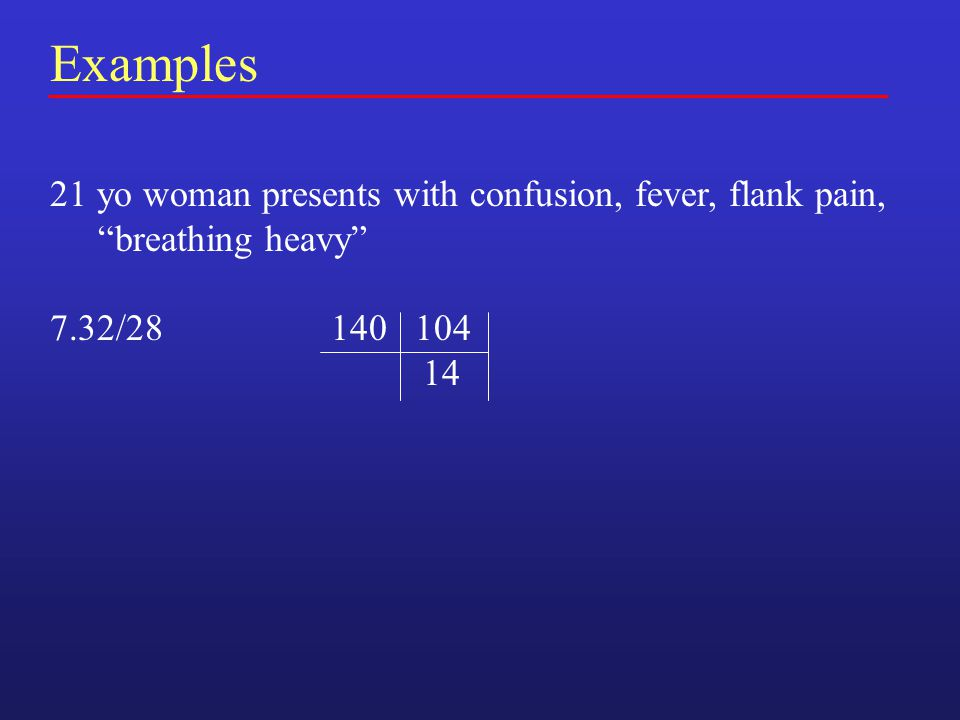 Examples 21 yo woman presents with confusion, fever, flank pain, breathing heavy 7.32/28 140 104 14