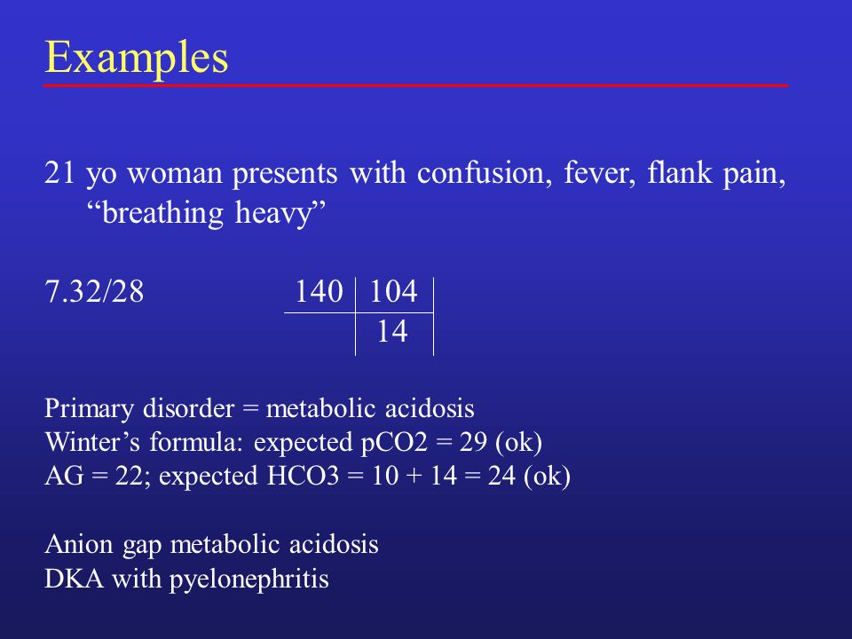 Examples 21 yo woman presents with confusion, fever, flank pain, breathing heavy 7.32/28 140 104 14 Primary disorder = metabolic acidosis Winter's formula: expected pCO2 = 29 (ok) AG = 22; expected HCO3 = 10 + 14 = 24 (ok) Anion gap metabolic acidosis DKA with pyelonephritis