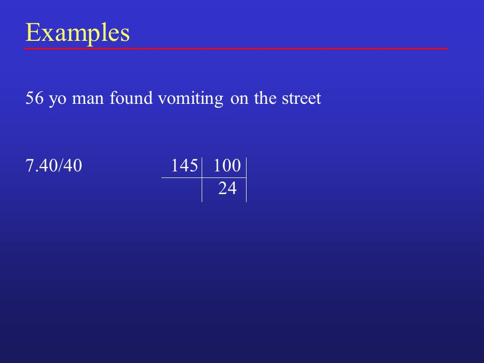 Examples 56 yo man found vomiting on the street 7.40/40145 100 24