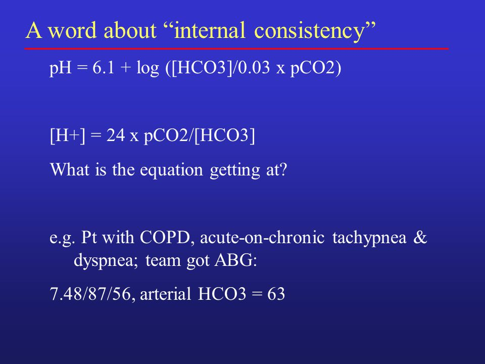 A word about internal consistency pH = 6.1 + log ([HCO3]/0.03 x pCO2) [H+] = 24 x pCO2/[HCO3] What is the equation getting at.