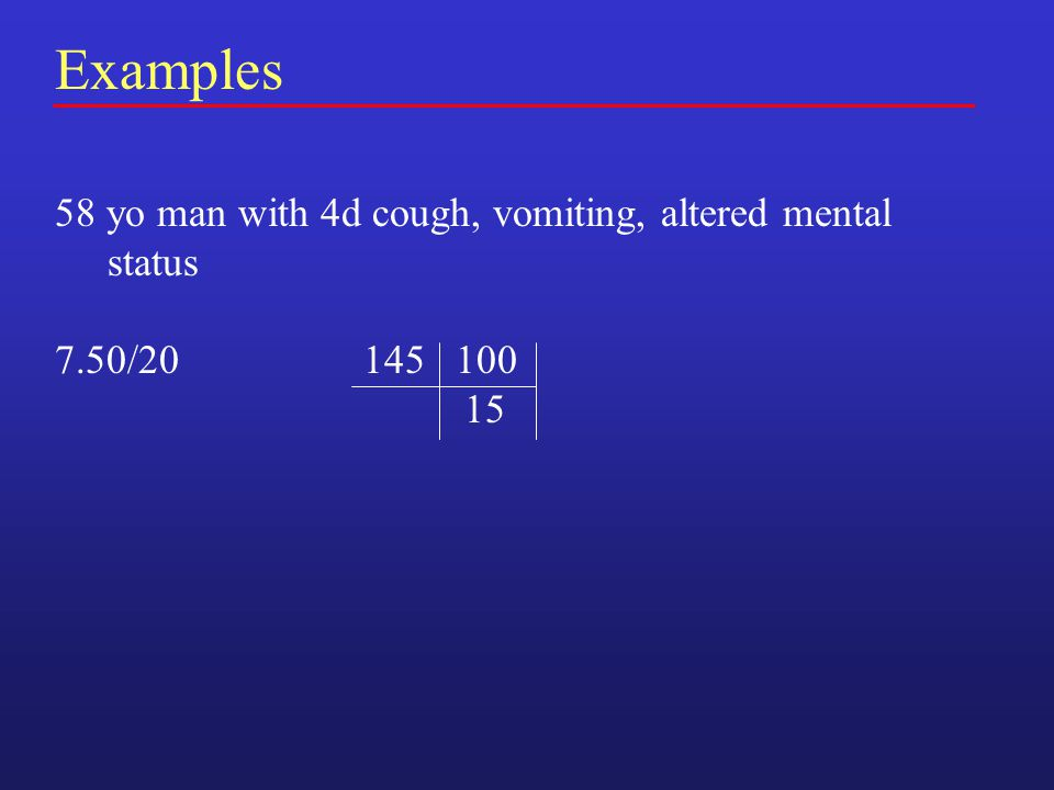 Examples 58 yo man with 4d cough, vomiting, altered mental status 7.50/20 145 100 15