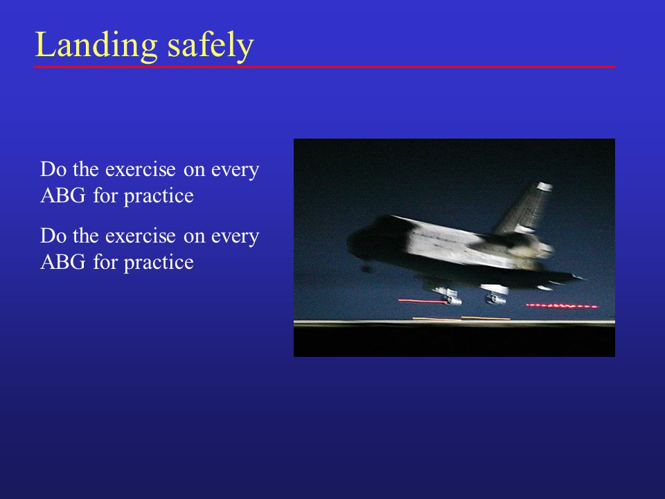 Landing safely Do the exercise on every ABG for practice