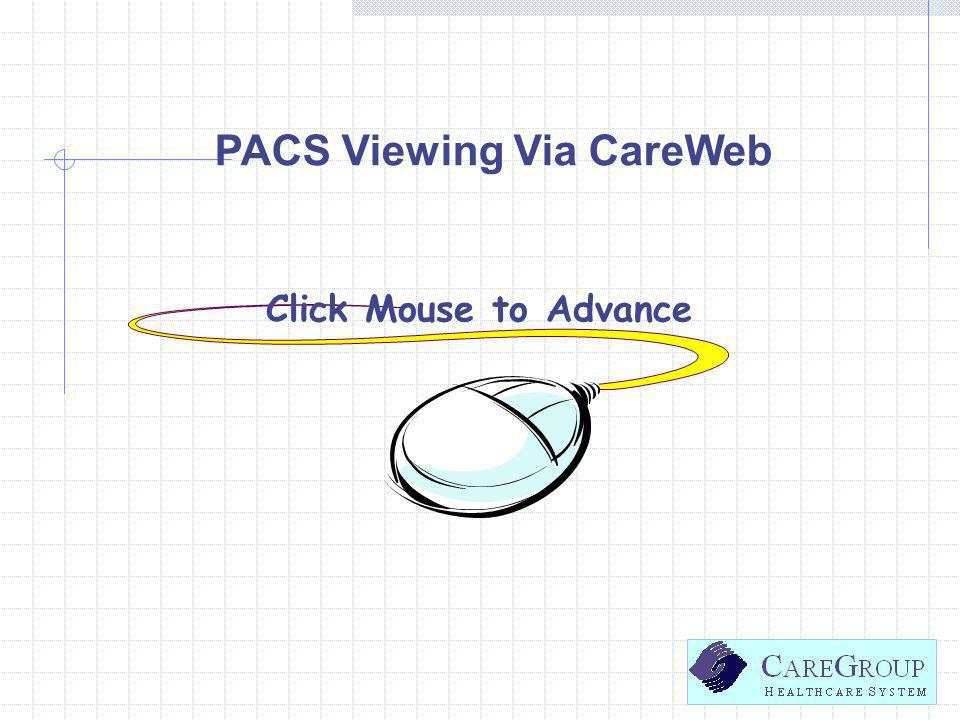 PACS Viewing Via CareWeb Click Mouse to Advance