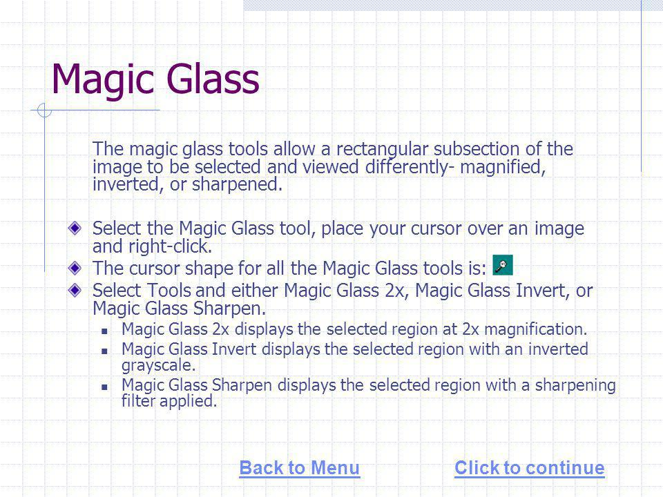 Magic Glass The magic glass tools allow a rectangular subsection of the image to be selected and viewed differently- magnified, inverted, or sharpened.