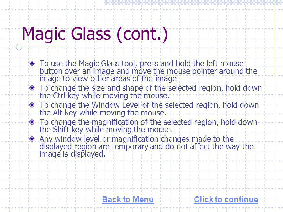 Magic Glass (cont.) To use the Magic Glass tool, press and hold the left mouse button over an image and move the mouse pointer around the image to view other areas of the image To change the size and shape of the selected region, hold down the Ctrl key while moving the mouse.