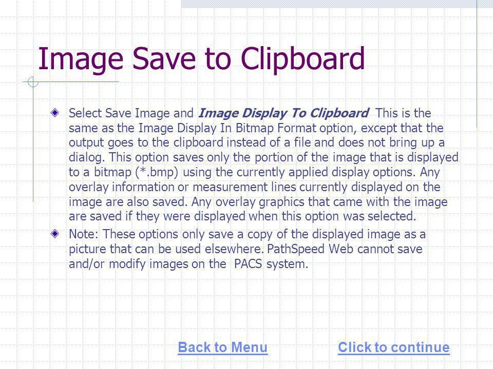 Image Save to Clipboard Select Save Image and Image Display To Clipboard This is the same as the Image Display In Bitmap Format option, except that the output goes to the clipboard instead of a file and does not bring up a dialog.
