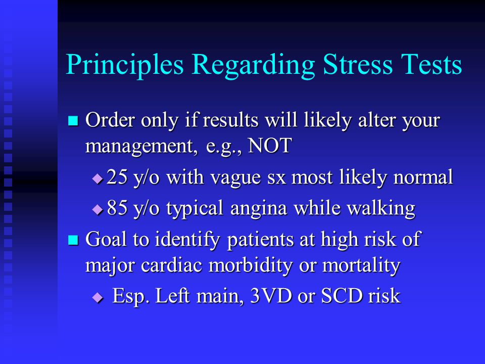 Principles Regarding Stress Tests Order only if results will likely alter your management, e.g., NOT Order only if results will likely alter your mana