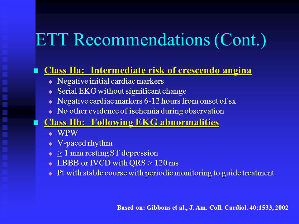 ETT Recommendations (Cont.) Class IIa: Intermediate risk of crescendo angina Class IIa: Intermediate risk of crescendo angina  Negative initial cardi