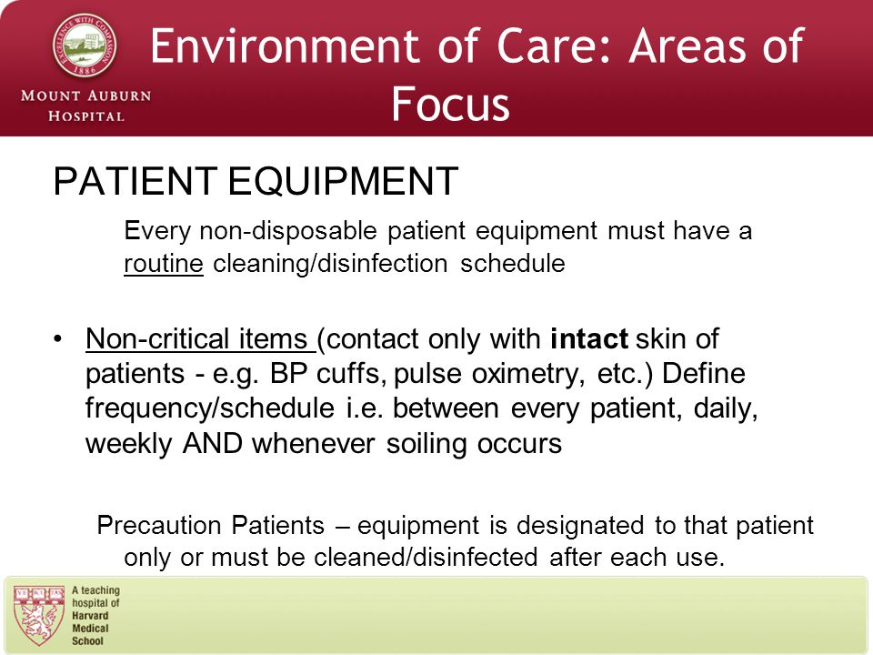 Environment of Care: Areas of Focus PATIENT EQUIPMENT Every non-disposable patient equipment must have a routine cleaning/disinfection schedule Non-critical items (contact only with intact skin of patients - e.g.