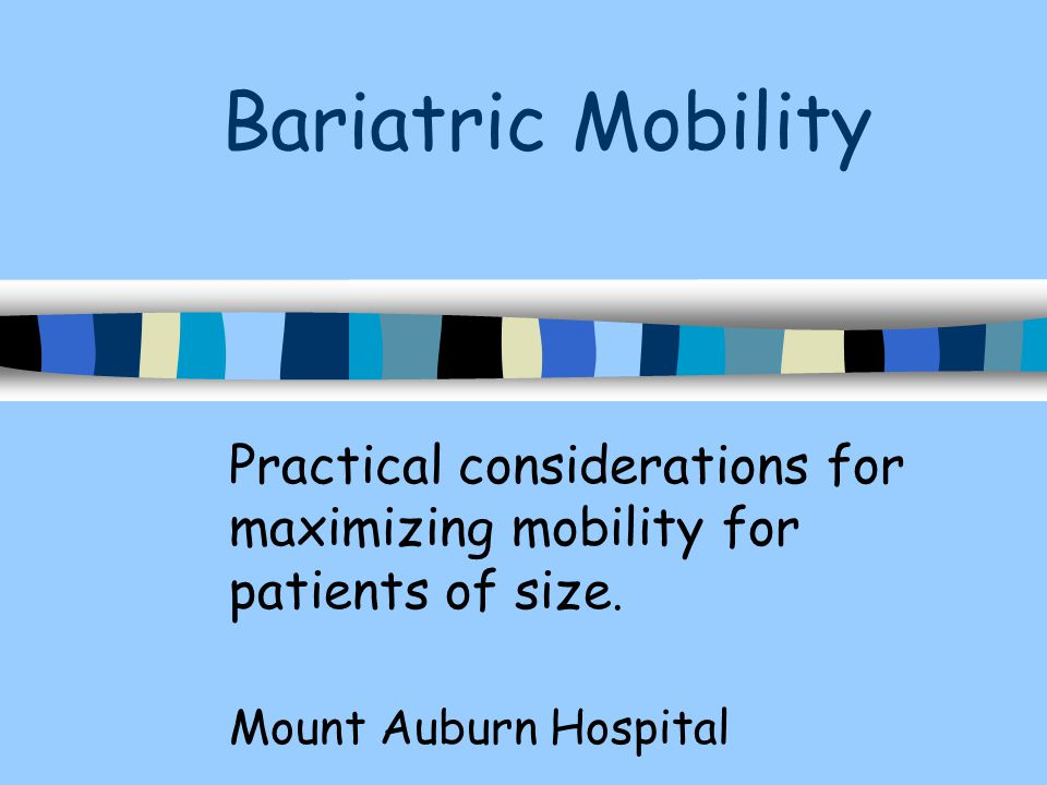 Bariatric Mobility Practical considerations for maximizing mobility for patients of size.