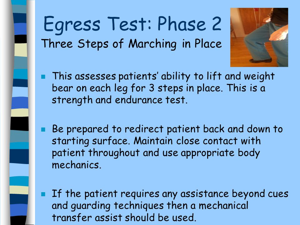 Egress Test: Phase 2 Three Steps of Marching in Place n This assesses patients' ability to lift and weight bear on each leg for 3 steps in place. This