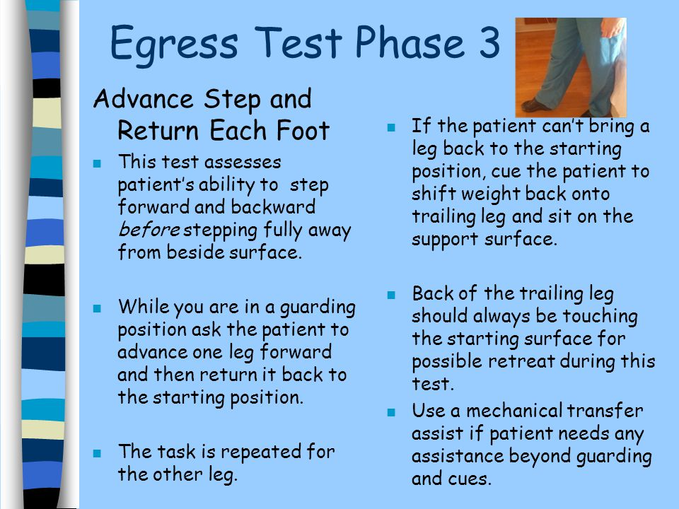 Egress Test Phase 3 Advance Step and Return Each Foot n This test assesses patient's ability to step forward and backward before stepping fully away f