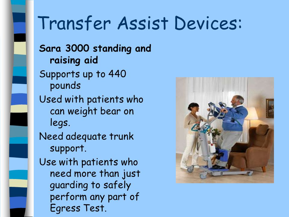 Transfer Assist Devices: Sara 3000 standing and raising aid Supports up to 440 pounds Used with patients who can weight bear on legs. Need adequate tr