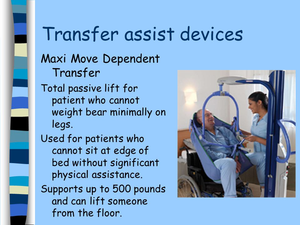 Transfer assist devices Maxi Move Dependent Transfer Total passive lift for patient who cannot weight bear minimally on legs.