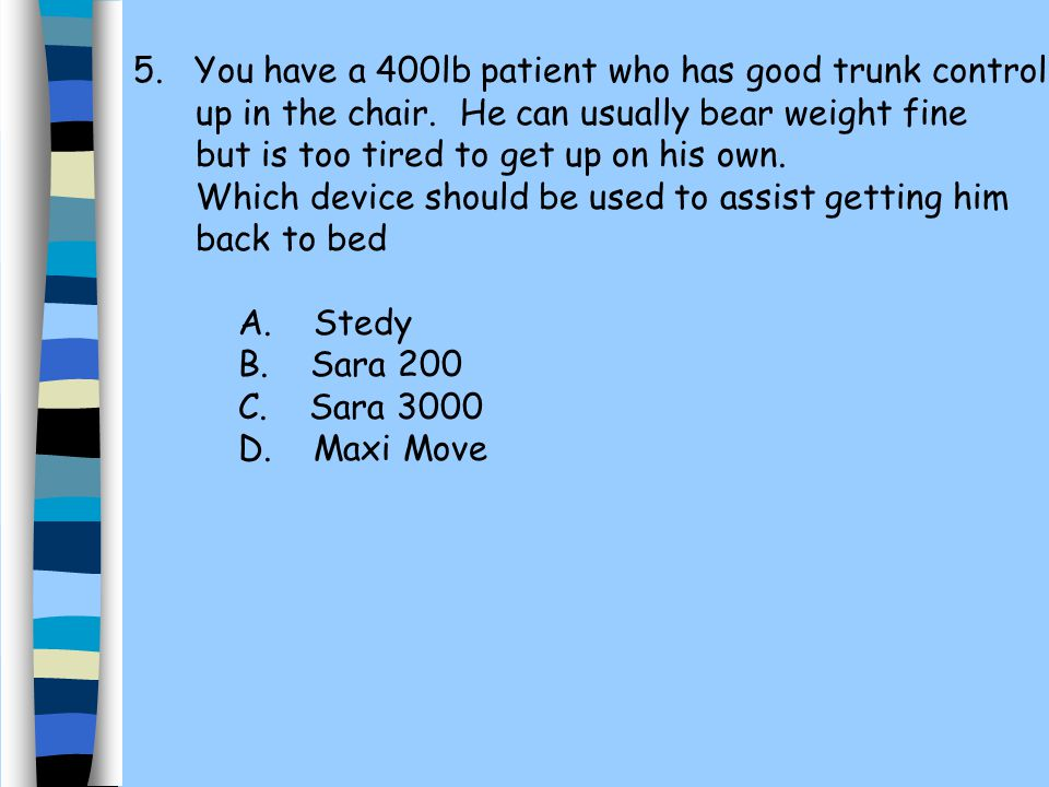 5. You have a 400lb patient who has good trunk control up in the chair. He can usually bear weight fine but is too tired to get up on his own. Which d