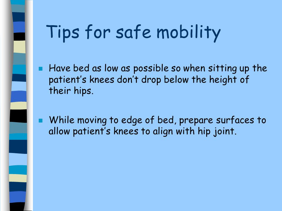 Tips for safe mobility n Have bed as low as possible so when sitting up the patient's knees don't drop below the height of their hips.
