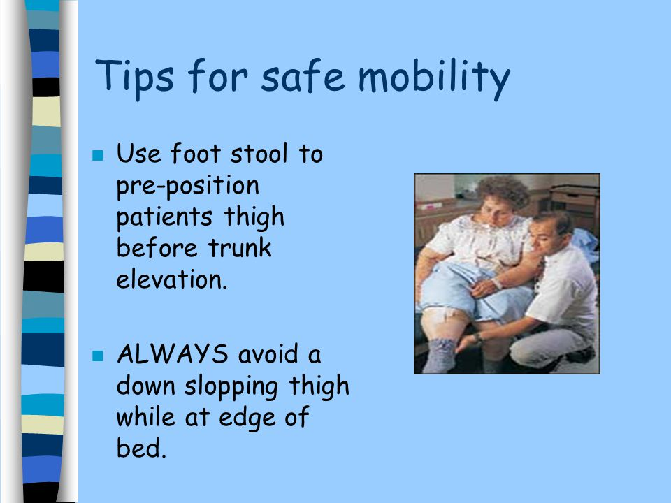 Tips for safe mobility n Use foot stool to pre-position patients thigh before trunk elevation. n ALWAYS avoid a down slopping thigh while at edge of b