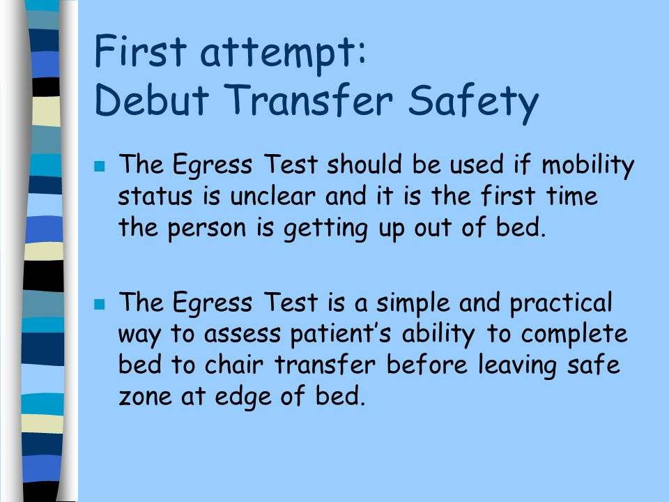 First attempt: Debut Transfer Safety n The Egress Test should be used if mobility status is unclear and it is the first time the person is getting up out of bed.