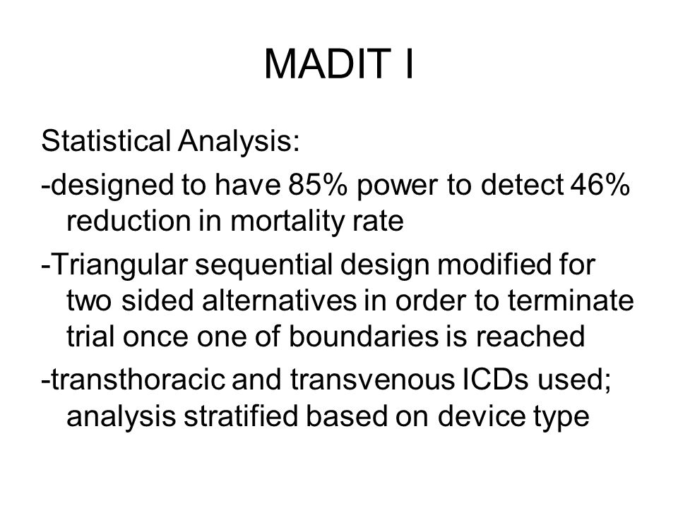 MADIT I Statistical Analysis: -designed to have 85% power to detect 46% reduction in mortality rate -Triangular sequential design modified for two sided alternatives in order to terminate trial once one of boundaries is reached -transthoracic and transvenous ICDs used; analysis stratified based on device type