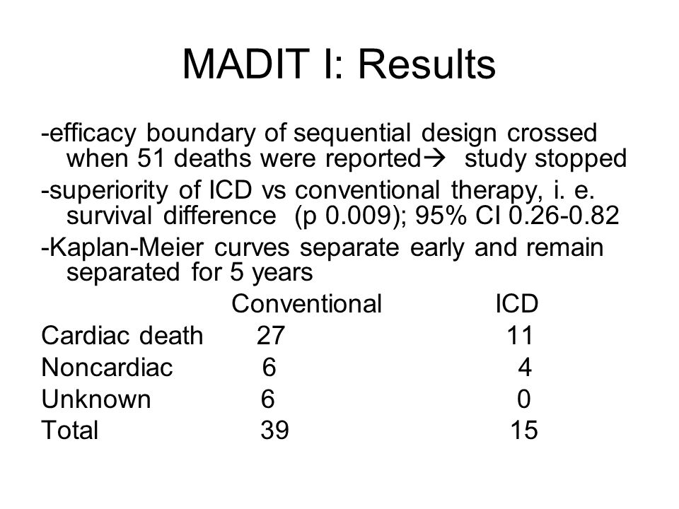 MADIT I: Results -efficacy boundary of sequential design crossed when 51 deaths were reported  study stopped -superiority of ICD vs conventional therapy, i.
