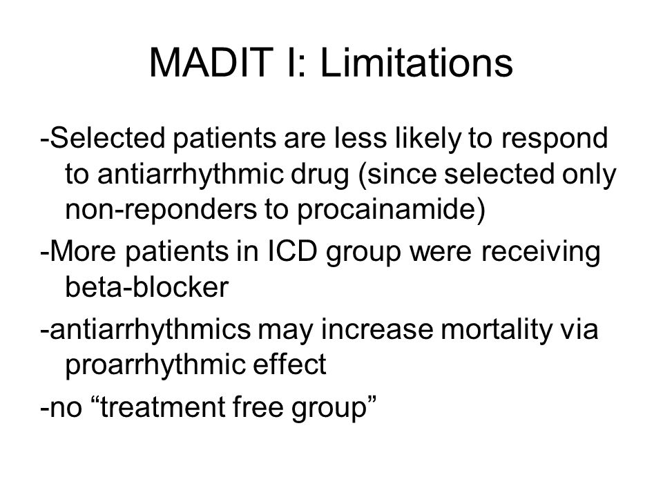 MADIT I: Limitations -Selected patients are less likely to respond to antiarrhythmic drug (since selected only non-reponders to procainamide) -More patients in ICD group were receiving beta-blocker -antiarrhythmics may increase mortality via proarrhythmic effect -no treatment free group