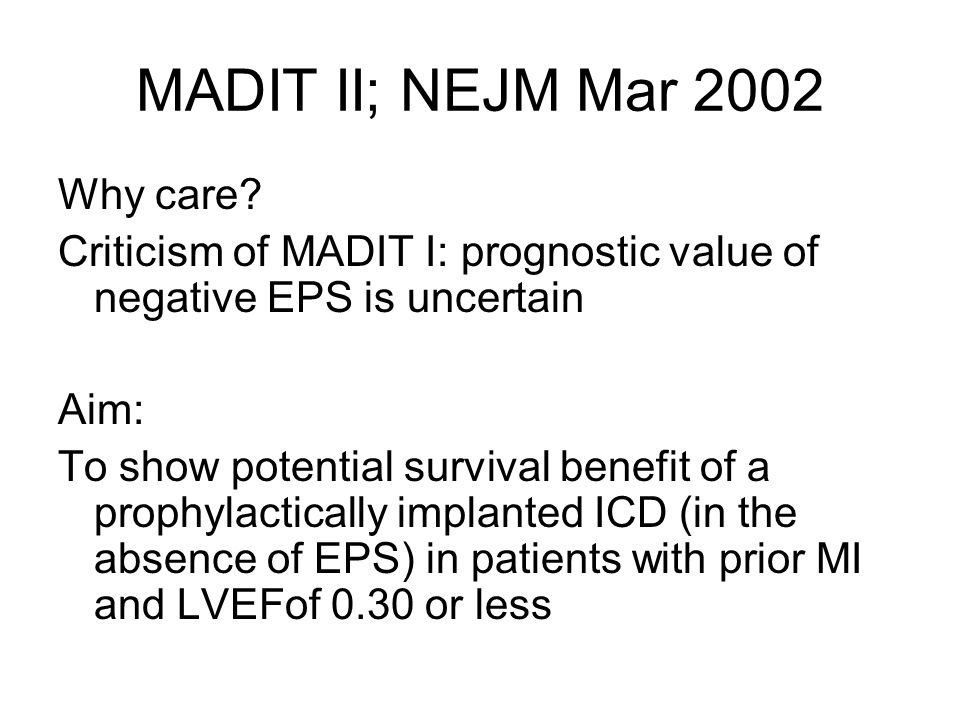 MADIT II; NEJM Mar 2002 Why care? Criticism of MADIT I: prognostic value of negative EPS is uncertain Aim: To show potential survival benefit of a pro