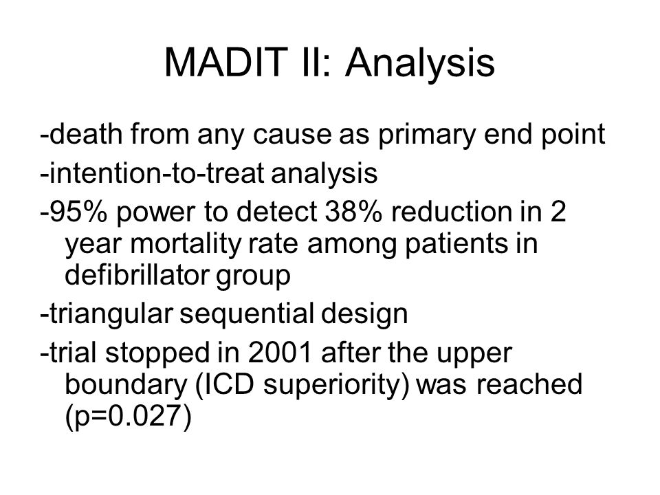 MADIT II: Analysis -death from any cause as primary end point -intention-to-treat analysis -95% power to detect 38% reduction in 2 year mortality rate among patients in defibrillator group -triangular sequential design -trial stopped in 2001 after the upper boundary (ICD superiority) was reached (p=0.027)