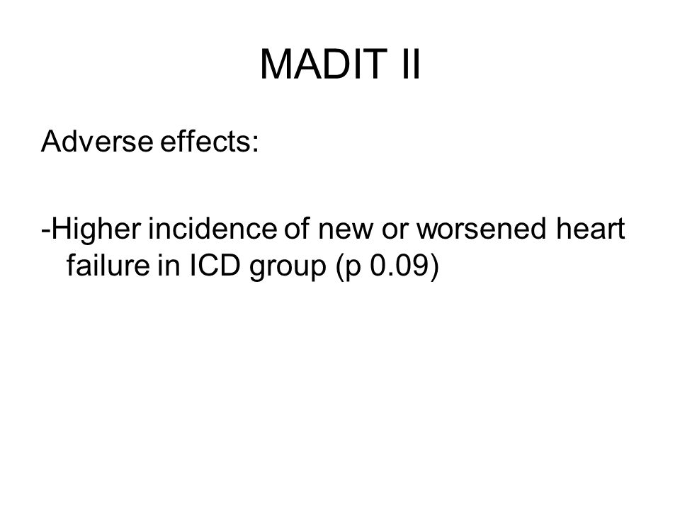 MADIT II Adverse effects: -Higher incidence of new or worsened heart failure in ICD group (p 0.09)