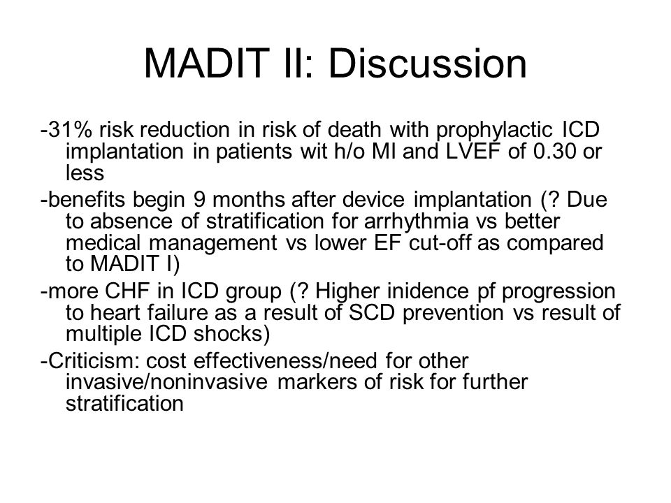 MADIT II: Discussion -31% risk reduction in risk of death with prophylactic ICD implantation in patients wit h/o MI and LVEF of 0.30 or less -benefits begin 9 months after device implantation (.