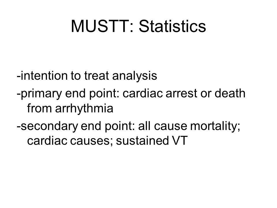 MUSTT: Statistics -intention to treat analysis -primary end point: cardiac arrest or death from arrhythmia -secondary end point: all cause mortality;