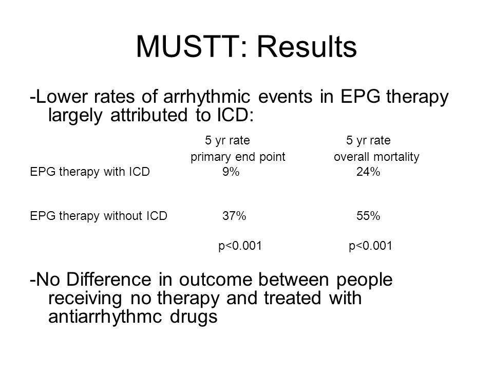 MUSTT: Results -Lower rates of arrhythmic events in EPG therapy largely attributed to ICD: 5 yr rate 5 yr rate primary end point overall mortality EPG