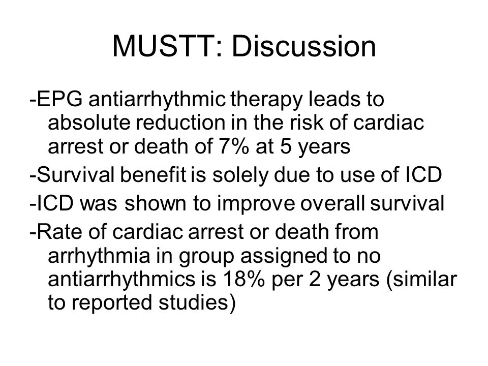 MUSTT: Discussion -EPG antiarrhythmic therapy leads to absolute reduction in the risk of cardiac arrest or death of 7% at 5 years -Survival benefit is