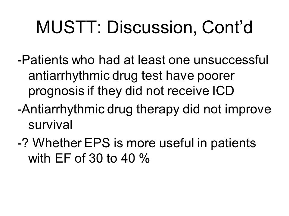 MUSTT: Discussion, Cont'd -Patients who had at least one unsuccessful antiarrhythmic drug test have poorer prognosis if they did not receive ICD -Antiarrhythmic drug therapy did not improve survival -.