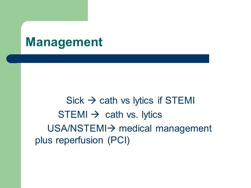 Management Sick  cath vs lytics if STEMI STEMI  cath vs. lytics USA/NSTEMI  medical management plus reperfusion (PCI)